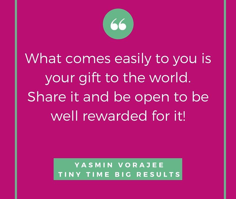 What comes easily to you is your gift to the world!