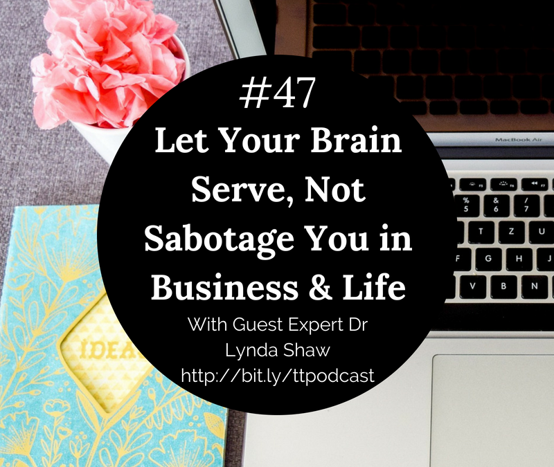 #47: Let Your Brain Serve, Not Sabotage You in Business & Life