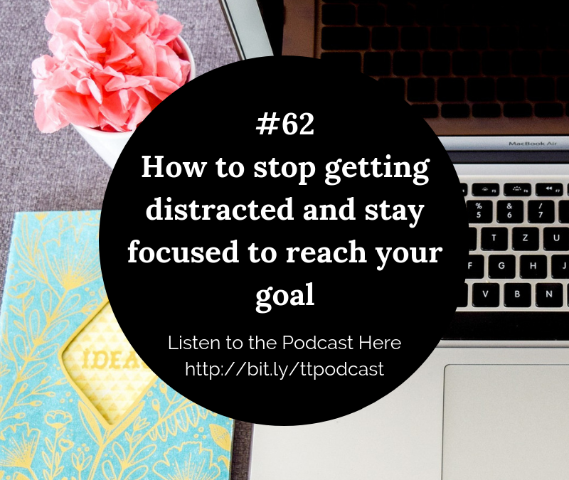 #62: How to Stop Getting Distracted and Stay Focused to Reach Your Goals