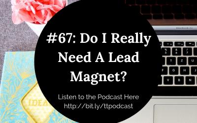#67: Do I Really Need A Lead Magnet?